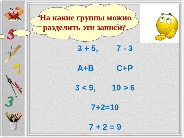 3 + 5, 7 - 3 А+В С+Р 3 < 9, 10 > 6 7+2=10 7 + 2 = 9 На какие группы можно раз...