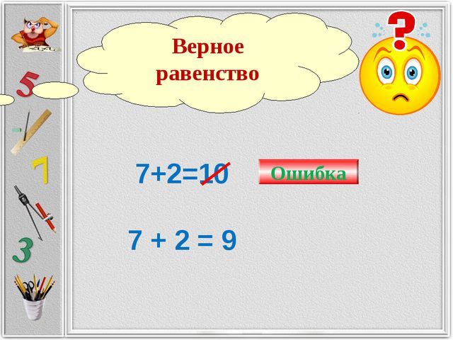 7+2=10 7 + 2 = 9 Ошибка Верное равенство