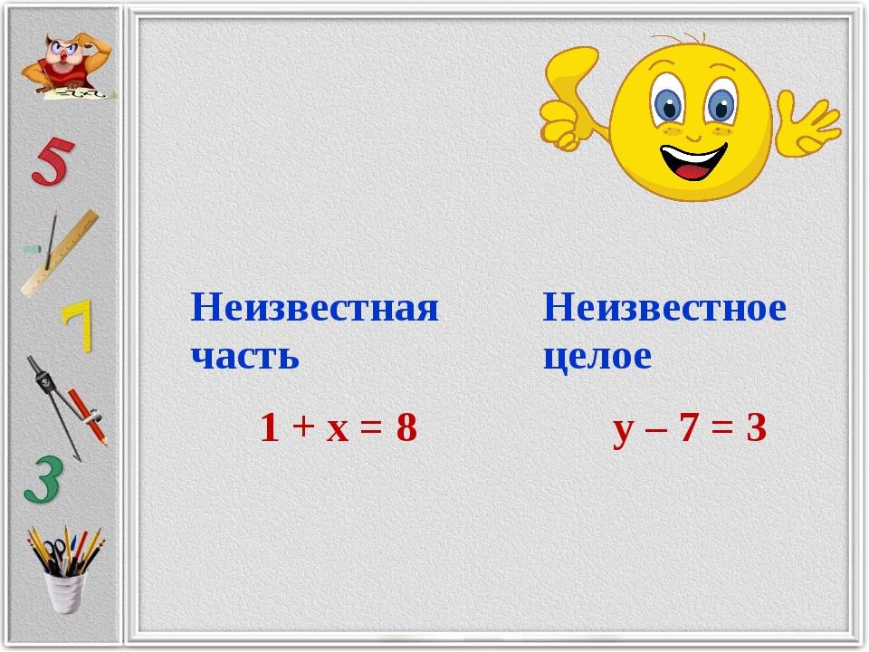 Неизвестная частьНеизвестное целое 1 + х = 8 у – 7 = 3