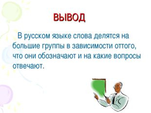 ВЫВОД В русском языке слова делятся на большие группы в зависимости оттого, ч