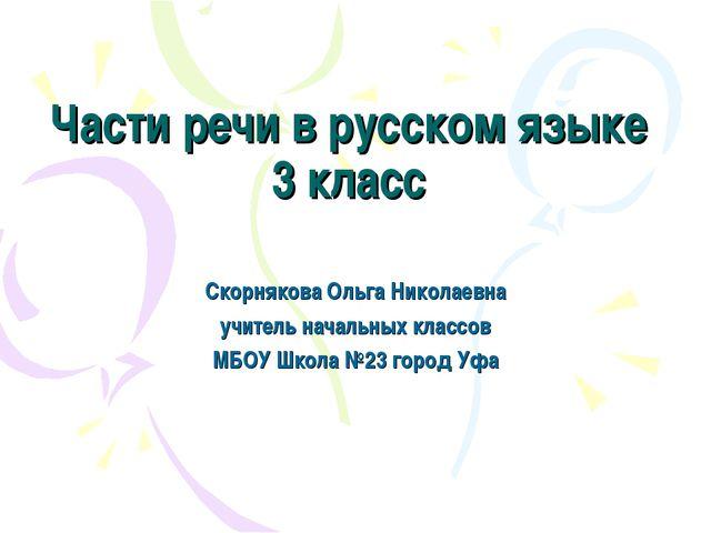 Части речи в русском языке 3 класс Скорнякова Ольга Николаевна учитель началь...