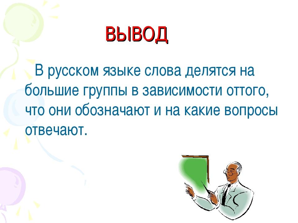 ВЫВОД В русском языке слова делятся на большие группы в зависимости оттого, ч...