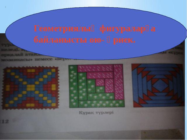 Геометриялық фигураларға байланысты ою- өрнек.