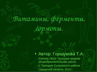 Витамины, ферменты, гормоны. Автор: Горшунова Т.А. Учитель ГБОУ Троицкая сред
