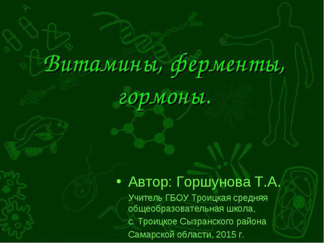 Витамины, ферменты, гормоны. Автор: Горшунова Т.А. Учитель ГБОУ Троицкая сред...