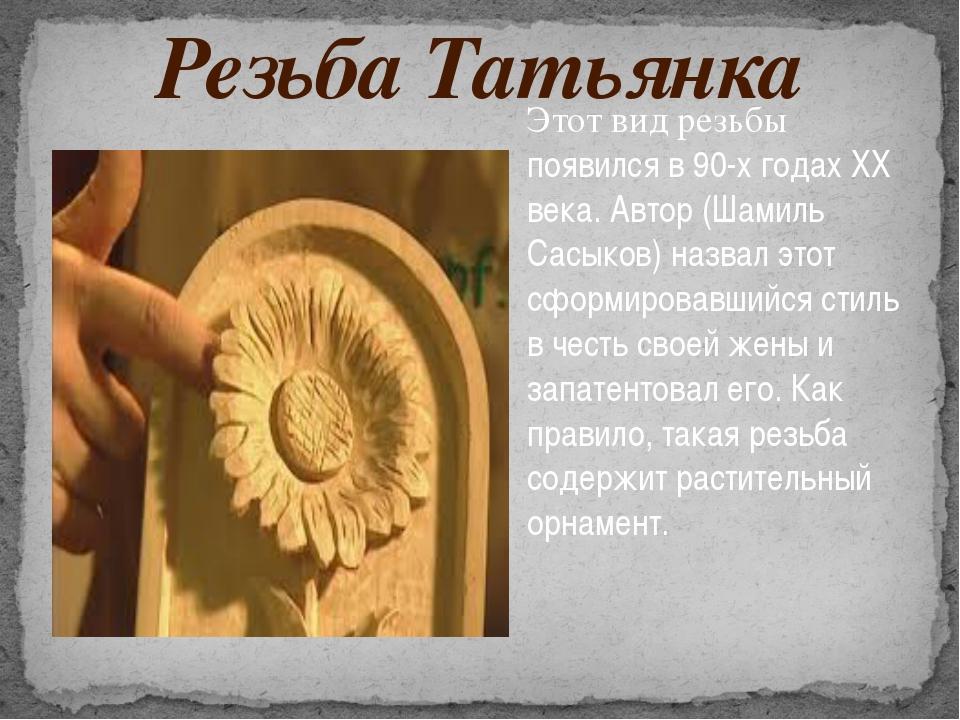 Резьба Татьянка Этот вид резьбы появился в 90-х годах ХХ века. Автор (Шамиль...