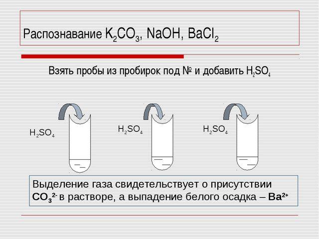 Распознавание K2CO3, NaOH, BaCl2 Взять пробы из пробирок под № и добавить H2SO4