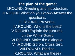 The plan of the game: I.ROUND. Greeting and introduction. II.ROUND.What do yo