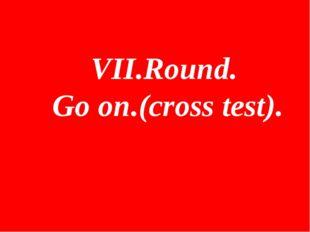 VII.Round. Go on.(cross test).