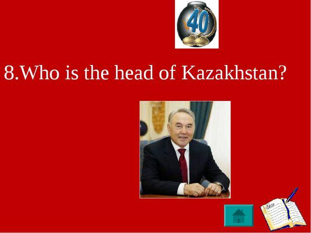 8.Who is the head of Kazakhstan?