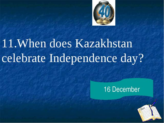 11.When does Kazakhstan celebrate Independence day? 16 December