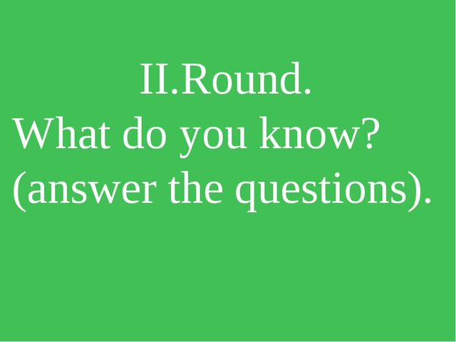 II.Round. What do you know? (answer the questions).
