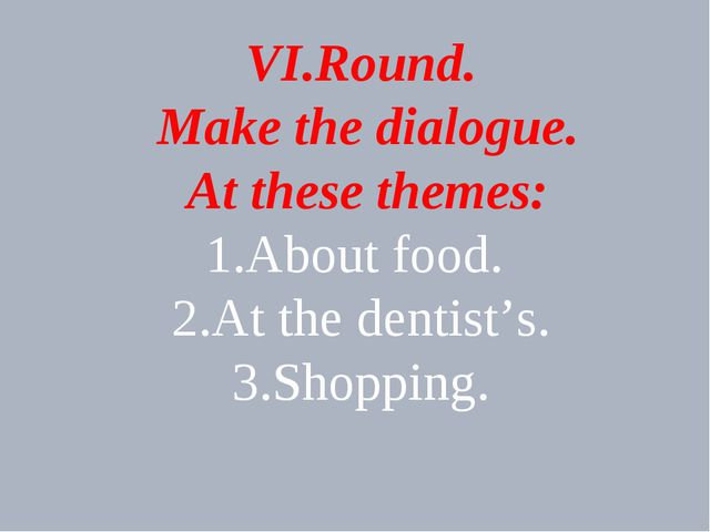 VI.Round. Make the dialogue. At these themes: 1.About food. 2.At the dentist'...
