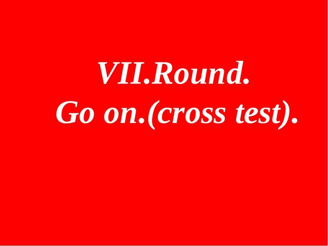 VII.Round. Go on.(cross test).