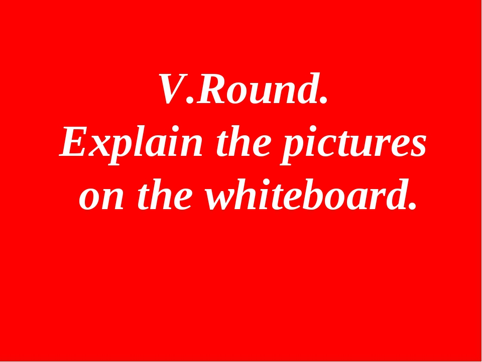 V.Round. Explain the pictures on the whiteboard.