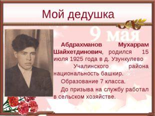 Абдрахманов Мухаррам Шайхетдинович, родился 15 июля 1925 года в д. Узункулево