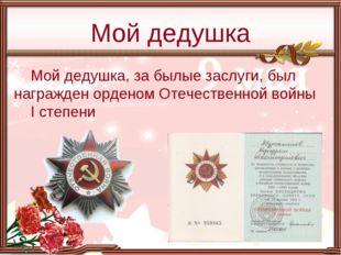 Мой дедушка, за былые заслуги, был награжден орденом Отечественной войны I ст