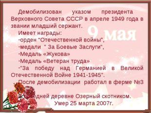 Демобилизован указом президента Верховного Совета СССР в апреле 1949 года в з
