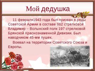 11 февраля1943 года был призван в ряды Советской Армии в составе 862 стрелков