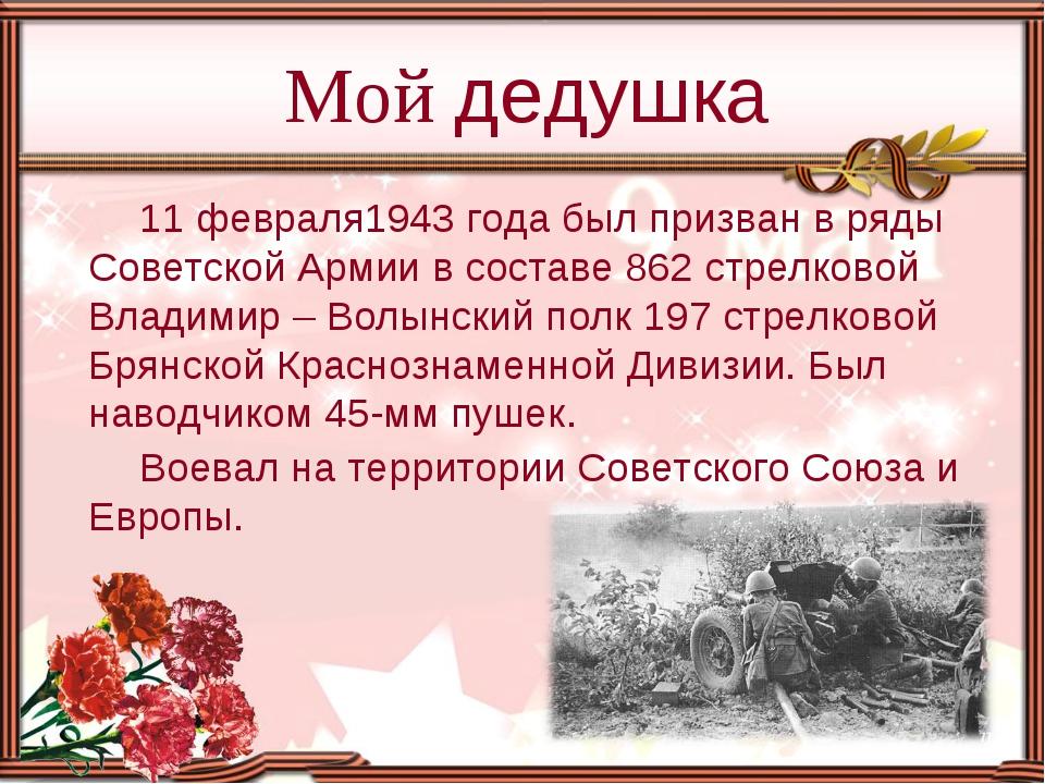 11 февраля1943 года был призван в ряды Советской Армии в составе 862 стрелков...