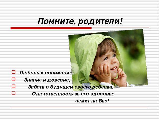 Помните, родители! Любовь и понимание, Знание и доверие, Забота о будущем сво...
