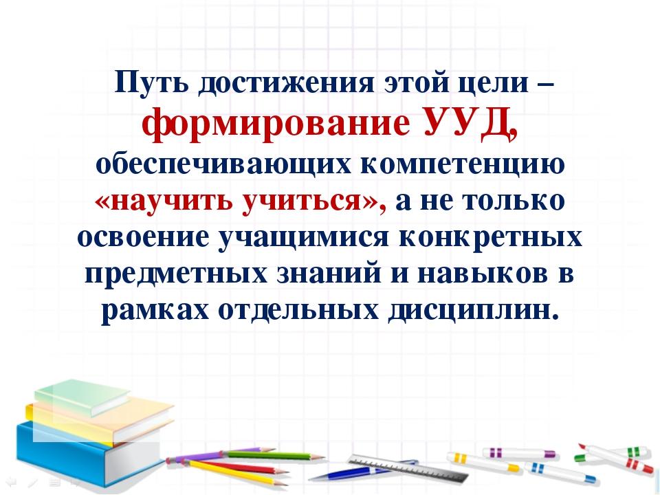 Путь достижения этой цели – формирование УУД, обеспечивающих компетенцию «на...