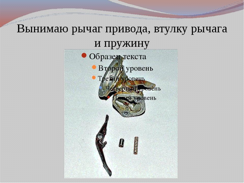 Вынимаю рычаг привода, втулку рычага и пружину