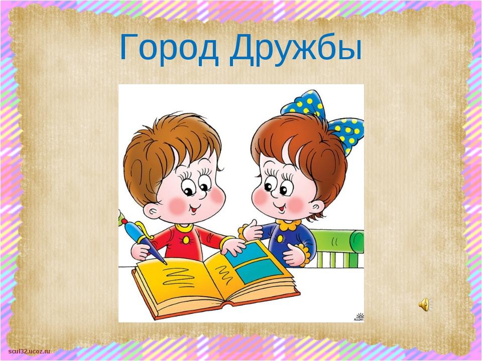 Город Дружбы scul32.ucoz.ru
