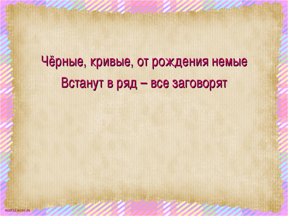 Чёрные, кривые, от рождения немые Встанут в ряд – все заговорят scul32.ucoz.ru