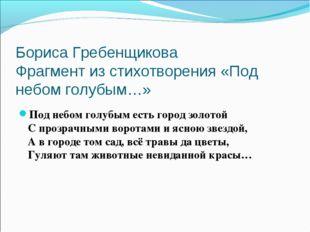 Бориса Гребенщикова Фрагмент из стихотворения «Под небом голубым…» Под небом