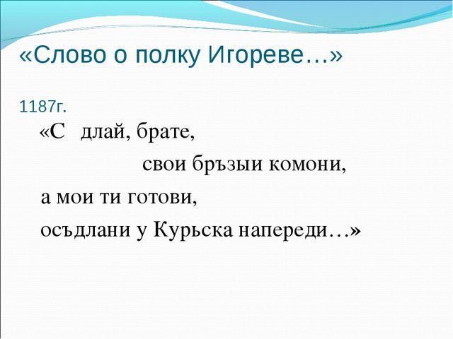 «Слово о полку Игореве…» 1187г. «Сѣдлай, брате, свои бръзыи комони, а мои ти...
