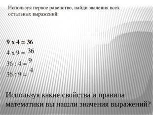 Используя первое равенство, найди значения всех остальных выражений: 9 x 4 =