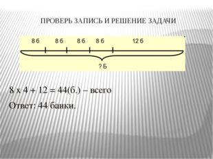 ПРОВЕРЬ ЗАПИСЬ И РЕШЕНИЕ ЗАДАЧИ 8 х 4 + 12 = 44(б.) – всего Ответ: 44 банки.
