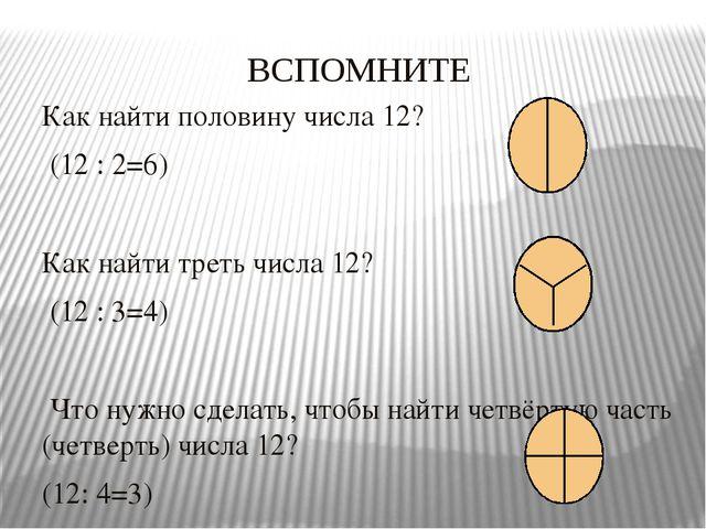 ВСПОМНИТЕ Как найти половину числа 12? (12 : 2=6) Как найти треть числа 12? (...