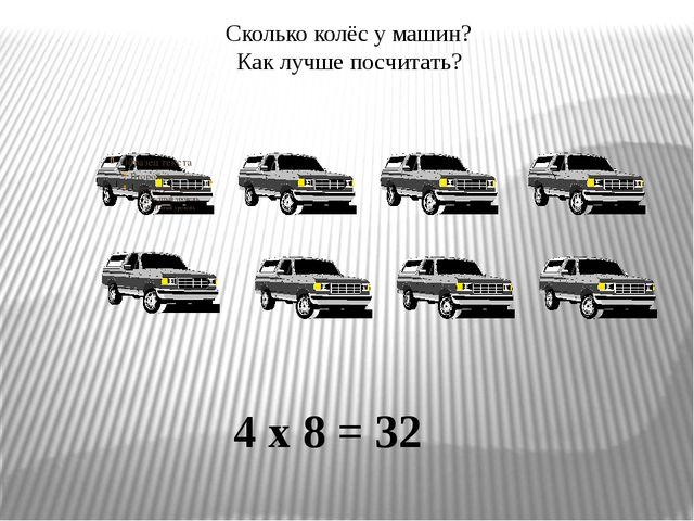 Сколько колёс у машин? Как лучше посчитать? 4 х 8 = 32