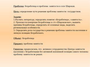 Проблема: безработица и проблема занятости в селе Широкая. Цель: определение