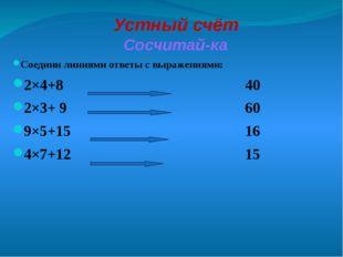 Устный счёт Сосчитай-ка Соедини линиями ответы с выражениями: 2×4+8