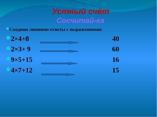 Устный счёт Сосчитай-ка Соедини линиями ответы с выражениями: 2×4+8...