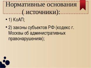 Нормативные основания ( источники): 1) КоАП; 2) законы субъектов РФ (кодекс г