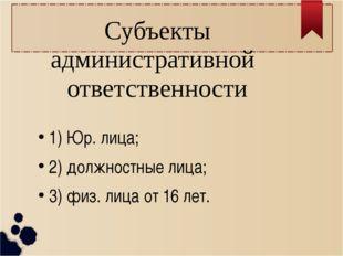 Субъекты административной ответственности 1) Юр. лица; 2) должностные лица;