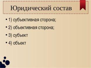 Юридический состав 1) субъективная сторона; 2) объективная сторона; 3) субъек
