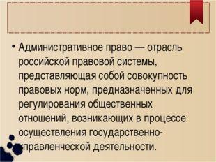 Административное право — отрасль российской правовой системы, представляющая