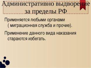 Административно выдворение за пределы РФ Применяется любыми органами ( миграц
