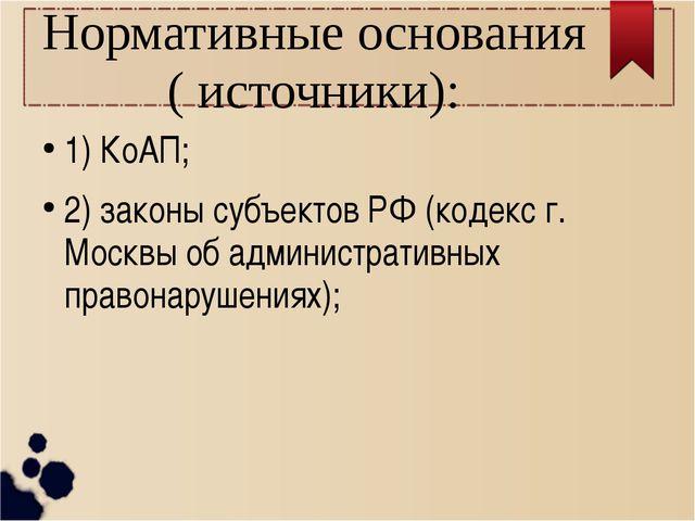 Нормативные основания ( источники): 1) КоАП; 2) законы субъектов РФ (кодекс г...