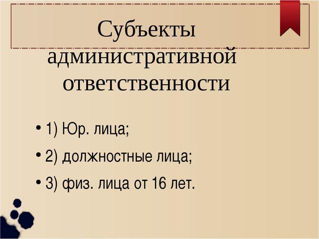 Субъекты административной ответственности 1) Юр. лица; 2) должностные лица;...