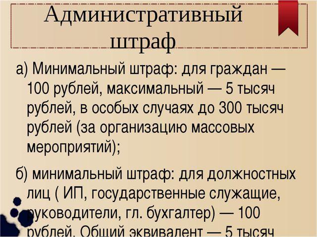 Административный штраф а) Минимальный штраф: для граждан — 100 рублей, максим...