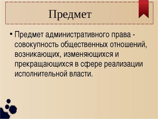 Предмет Предмет административного права - совокупность общественных отношений...