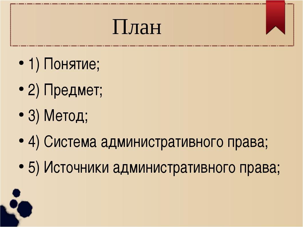 План 1) Понятие; 2) Предмет; 3) Метод; 4) Система административного права; 5)...