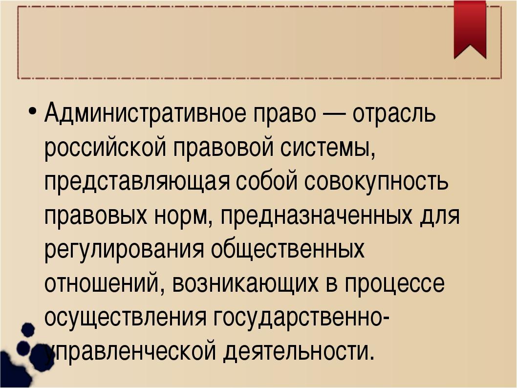 Административное право — отрасль российской правовой системы, представляющая...