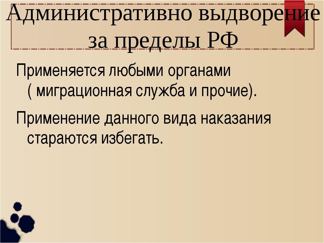 Административно выдворение за пределы РФ Применяется любыми органами ( миграц...